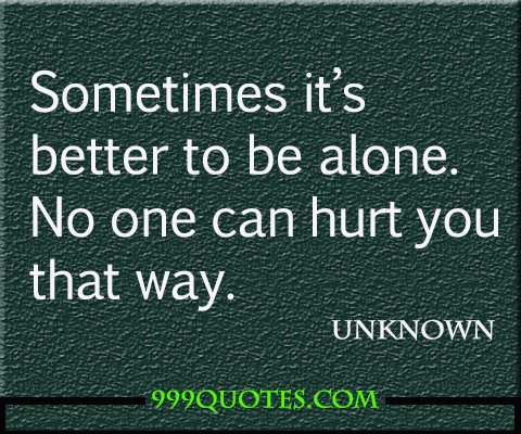 Sometimes it's better to be alone. No one can hurt you ...